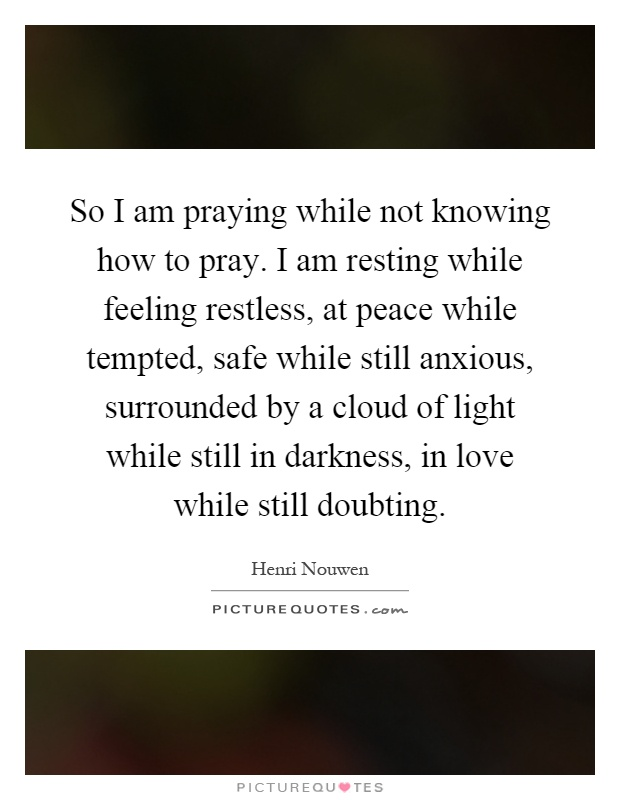 So I am praying while not knowing how to pray. I am resting while feeling restless, at peace while tempted, safe while still anxious, surrounded by a cloud of light while still in darkness, in love while still doubting Picture Quote #1
