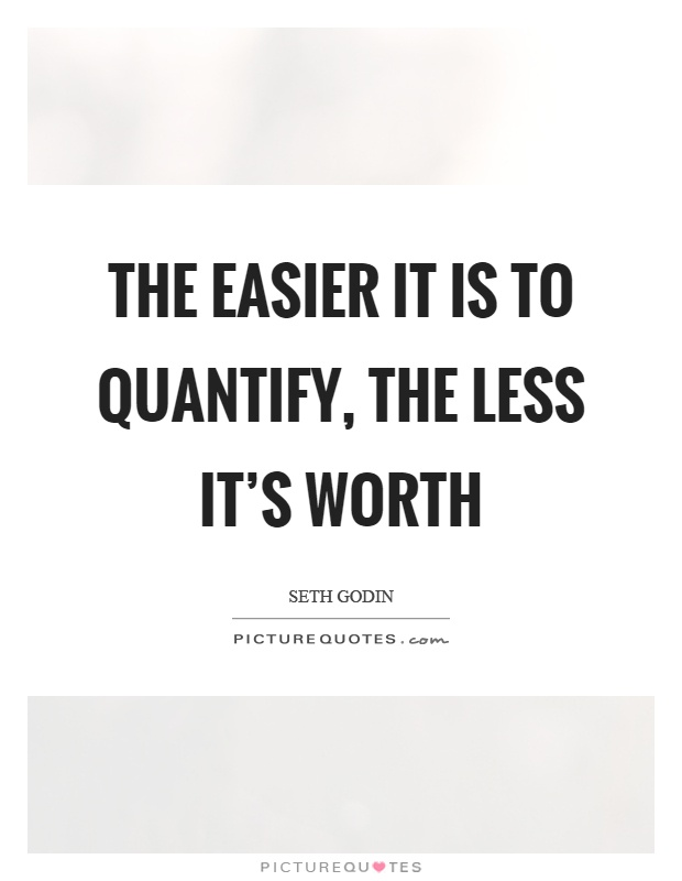 The easier it is to quantify, the less it's worth Picture Quote #1