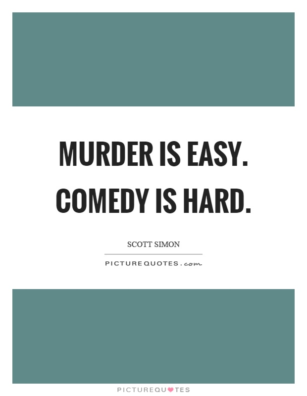 Murder is easy. Comedy is hard Picture Quote #1