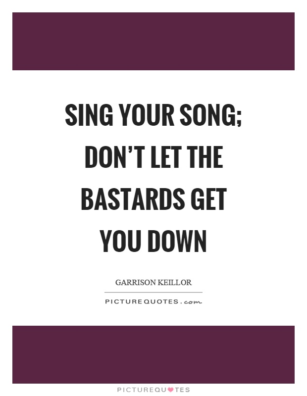 Sing your song; don't let the bastards get you down Picture Quote #1