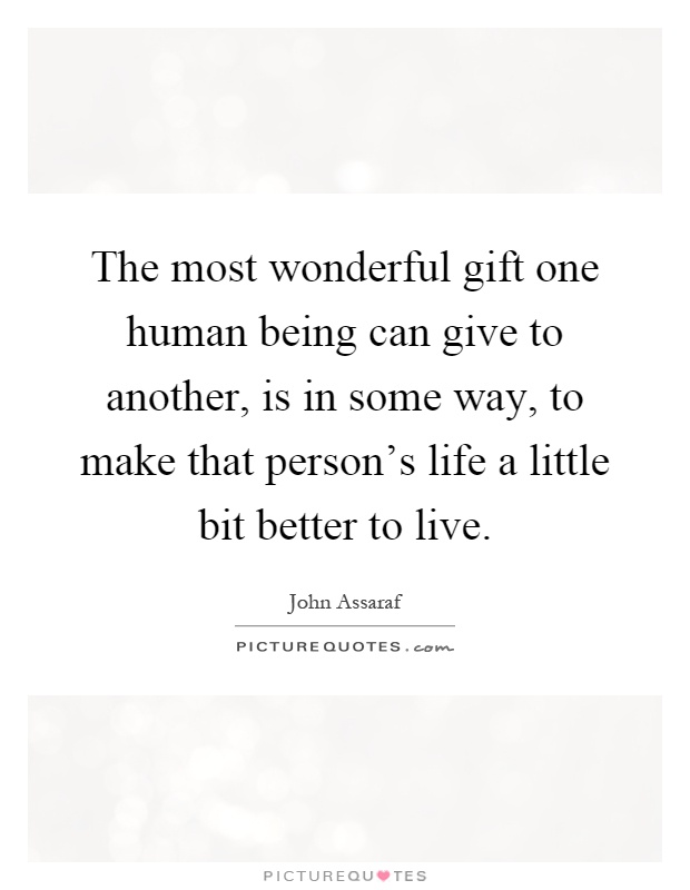 The most wonderful gift one human being can give to another, is in some way, to make that person's life a little bit better to live Picture Quote #1