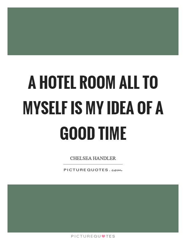 A hotel room all to myself is my idea of a good time Picture Quote #1