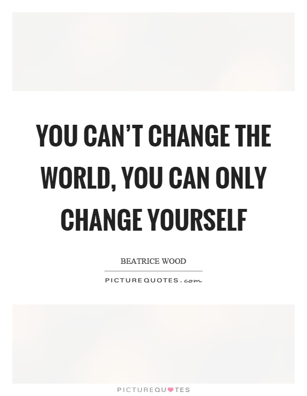 change yourself the world will change itself On change change happens, that is for sure 'keep constantly in mind in how many things you yourself have witnessed changes already 'the world hates change yet it is the only thing that has brought progress.