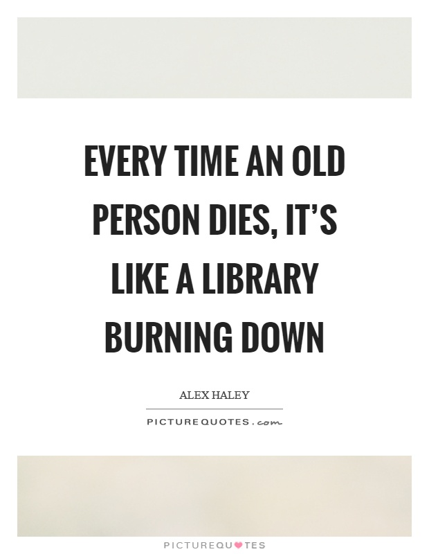 Every time an old person dies, it's like a library burning down Picture Quote #1
