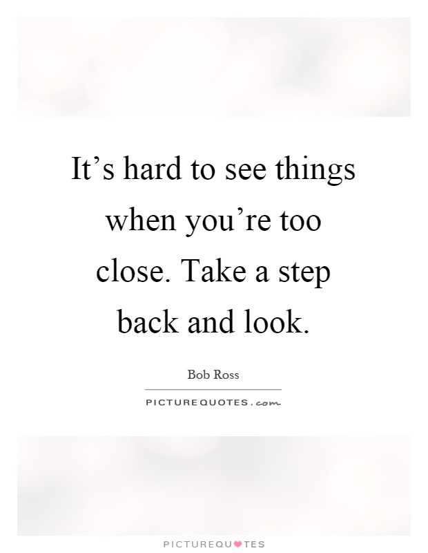 Quotes About Taking A Step Back In Relationships: It's Hard To See Things When You're Too Close. Take A Step