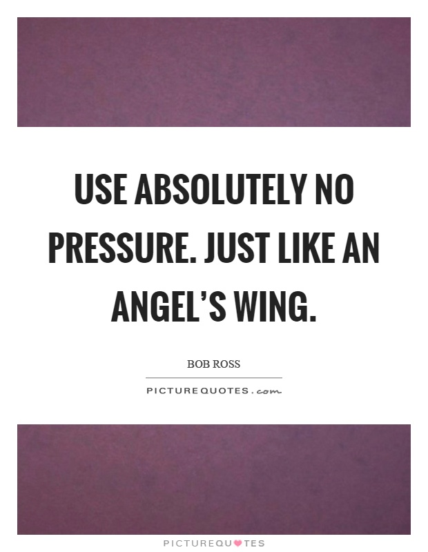 Use absolutely no pressure. Just like an angel's wing Picture Quote #1