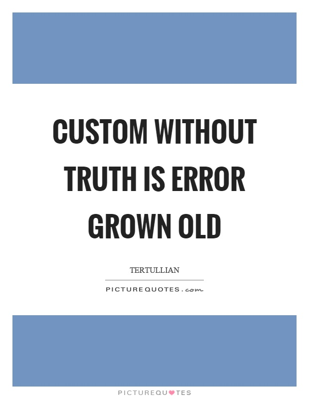 Custom without truth is error grown old Picture Quote #1