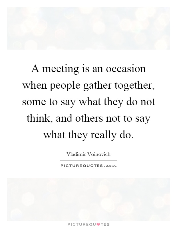 A meeting is an occasion when people gather together, some to say what they do not think, and others not to say what they really do Picture Quote #1