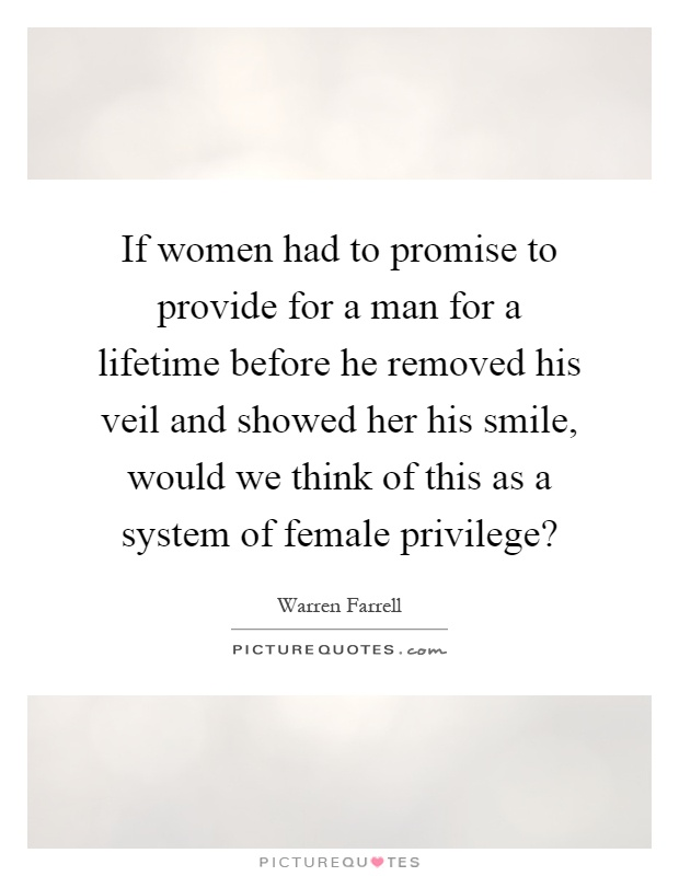 If women had to promise to provide for a man for a lifetime before he removed his veil and showed her his smile, would we think of this as a system of female privilege? Picture Quote #1