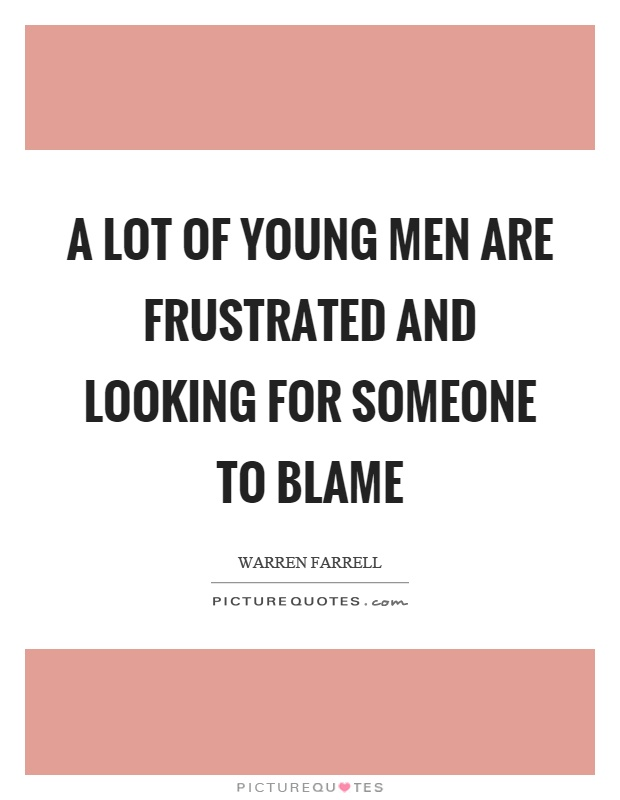 A lot of young men are frustrated and looking for someone to blame Picture Quote #1
