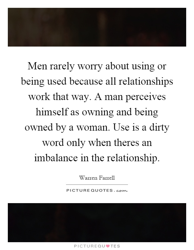 Men rarely worry about using or being used because all relationships work that way. A man perceives himself as owning and being owned by a woman. Use is a dirty word only when theres an imbalance in the relationship Picture Quote #1