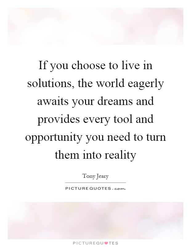 If you choose to live in solutions, the world eagerly awaits your dreams and provides every tool and opportunity you need to turn them into reality Picture Quote #1