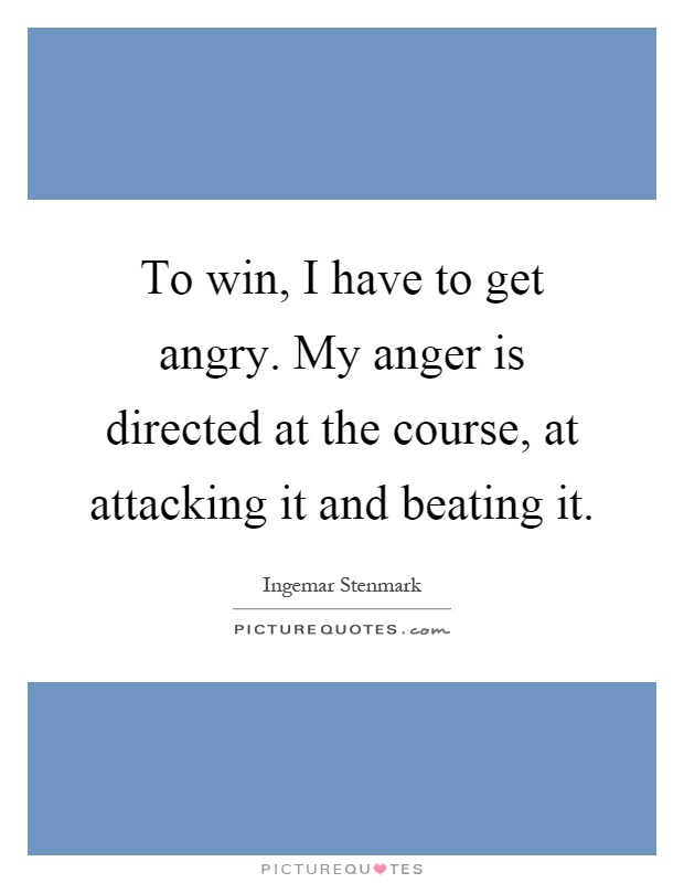To win, I have to get angry. My anger is directed at the course, at attacking it and beating it Picture Quote #1