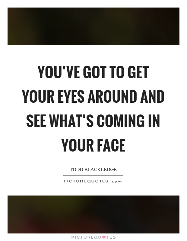 You've got to get your eyes around and see what's coming in your face Picture Quote #1