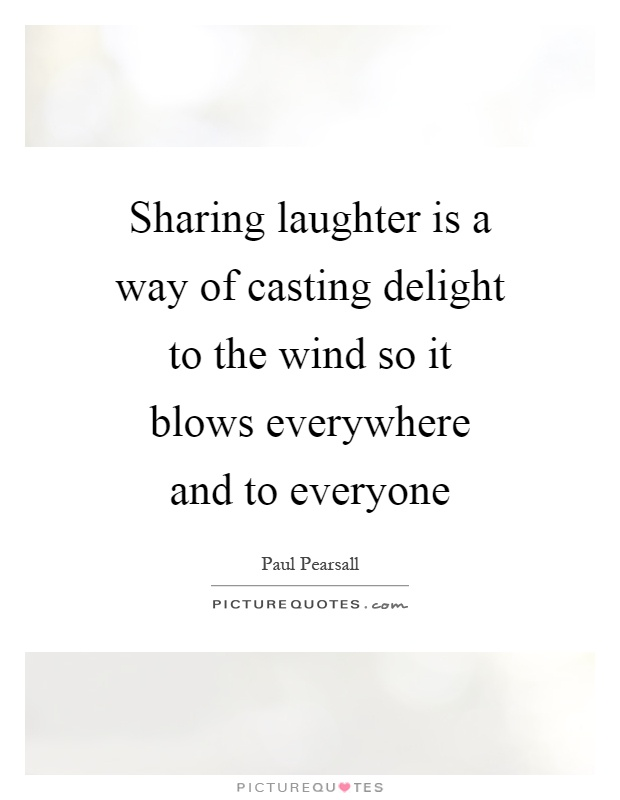 Sharing laughter is a way of casting delight to the wind so it blows everywhere and to everyone Picture Quote #1