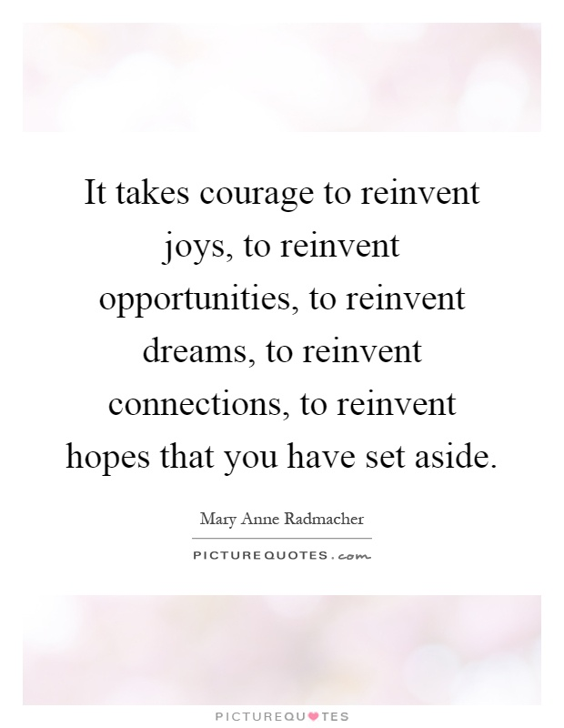 It takes courage to reinvent joys, to reinvent opportunities, to reinvent dreams, to reinvent connections, to reinvent hopes that you have set aside Picture Quote #1