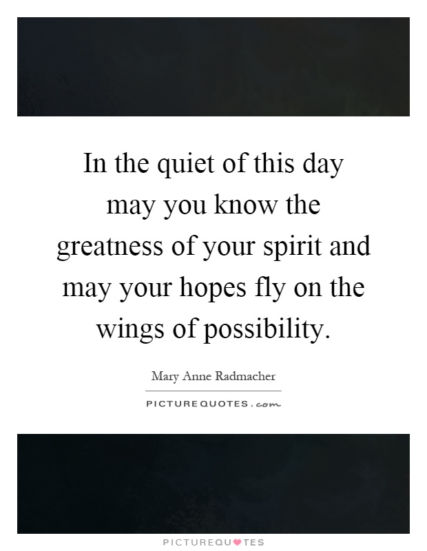 In the quiet of this day may you know the greatness of your spirit and may your hopes fly on the wings of possibility Picture Quote #1