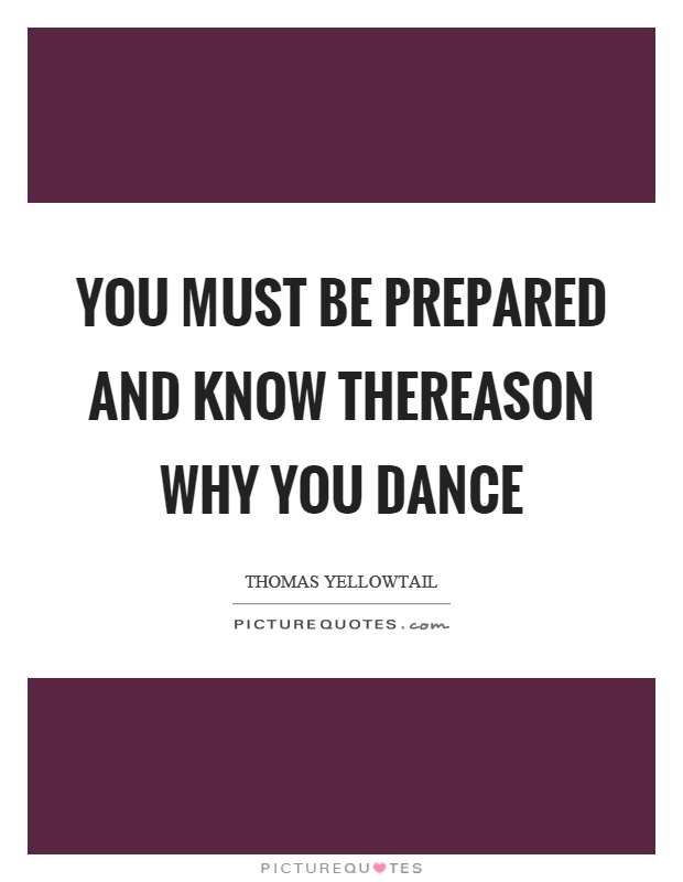 You must be prepared and know thereason why you dance Picture Quote #1