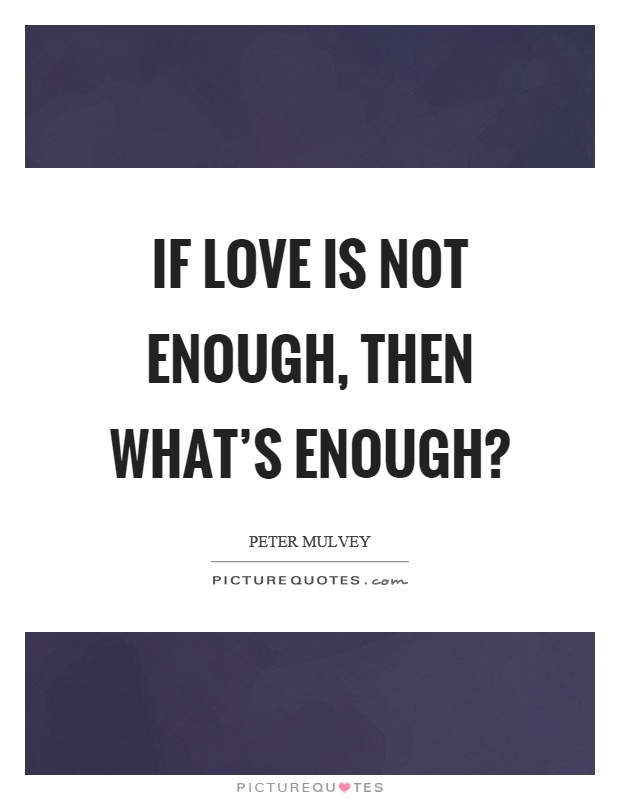 If love is not enough, then what's enough? Picture Quote #1