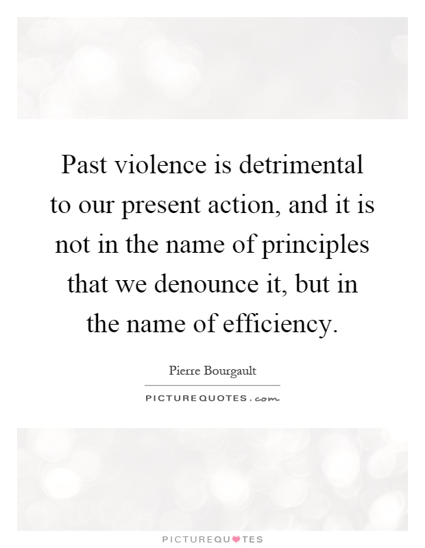 Past violence is detrimental to our present action, and it is not in the name of principles that we denounce it, but in the name of efficiency Picture Quote #1