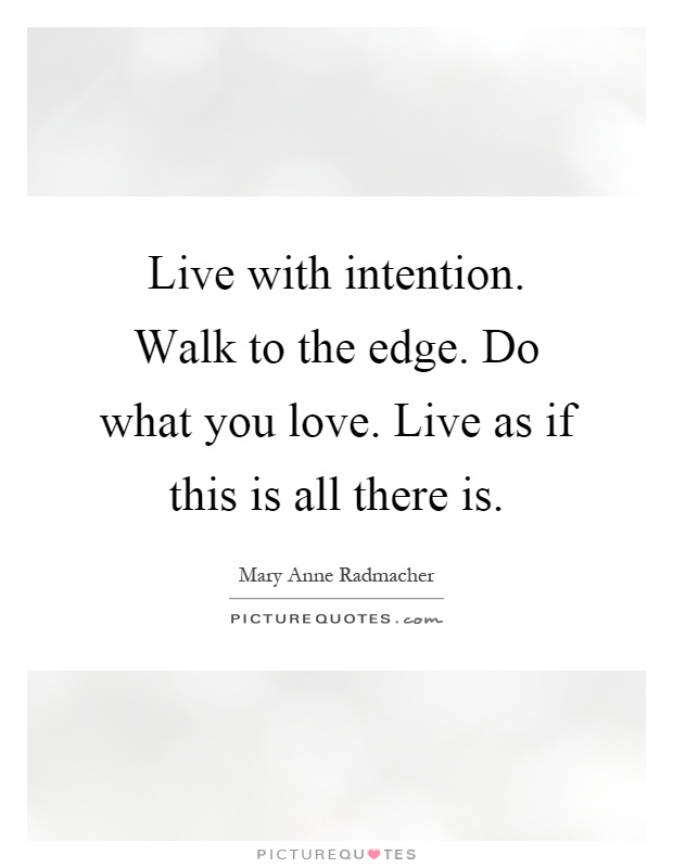 Live with intention. Walk to the edge. Do what you love. Live as if this is all there is Picture Quote #1