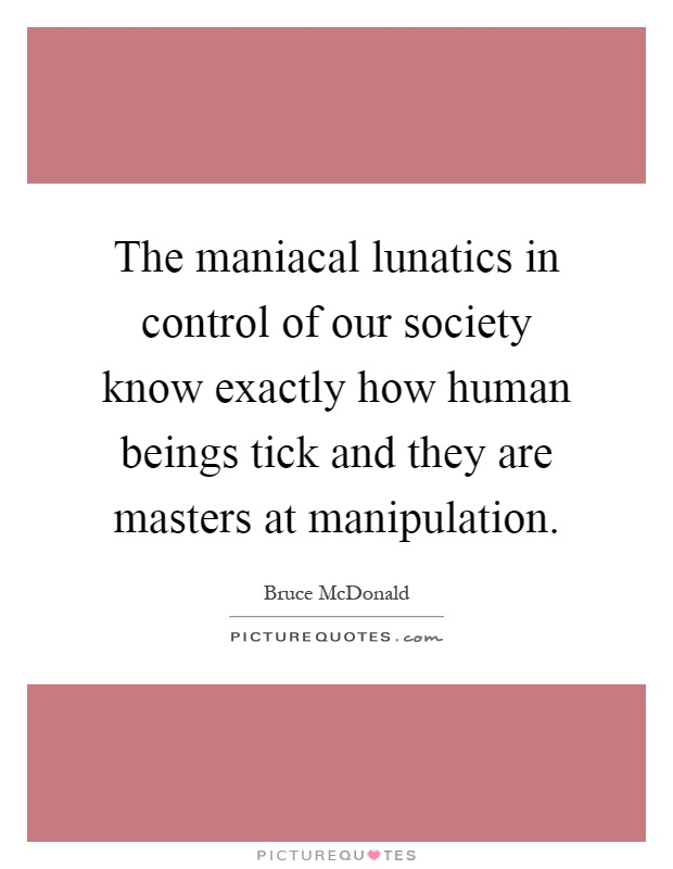The maniacal lunatics in control of our society know exactly how human beings tick and they are masters at manipulation Picture Quote #1