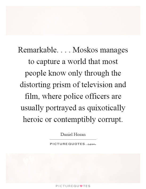 Remarkable.... Moskos manages to capture a world that most people know only through the distorting prism of television and film, where police officers are usually portrayed as quixotically heroic or contemptibly corrupt Picture Quote #1