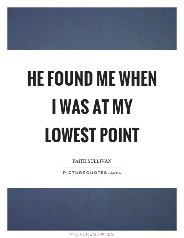 He found me when I was at my lowest point Picture Quote #1
