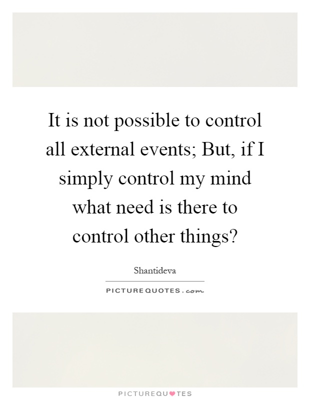 It is not possible to control all external events; But, if I simply control my mind what need is there to control other things? Picture Quote #1