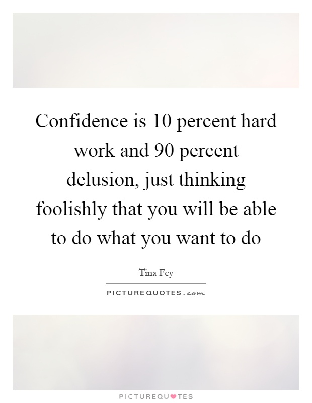 Confidence is 10 percent hard work and 90 percent delusion, just thinking foolishly that you will be able to do what you want to do Picture Quote #1