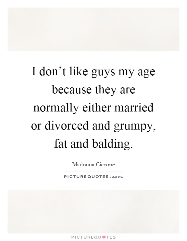 I don't like guys my age because they are normally either married or divorced and grumpy, fat and balding Picture Quote #1