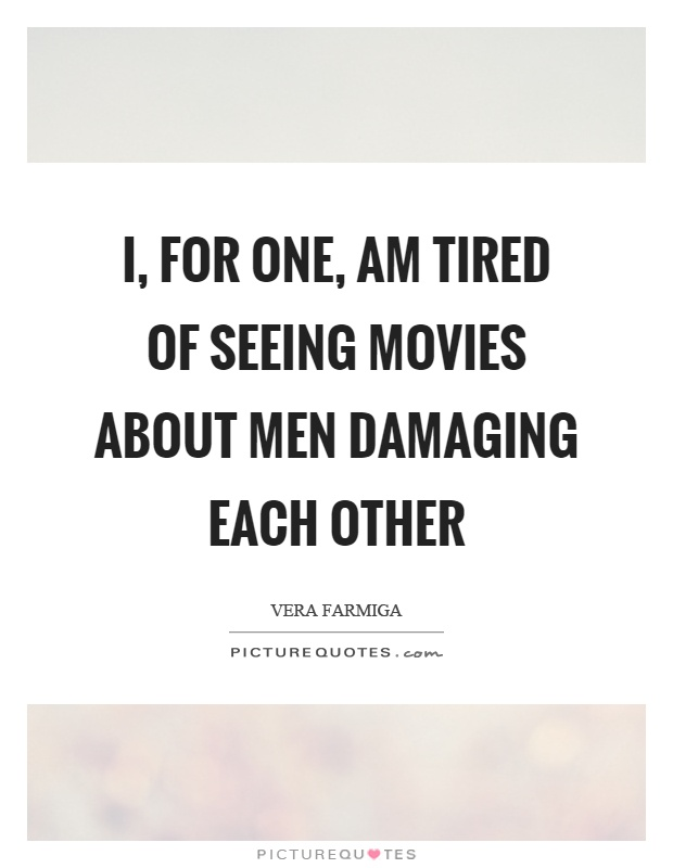 I, for one, am tired of seeing movies about men damaging each other Picture Quote #1