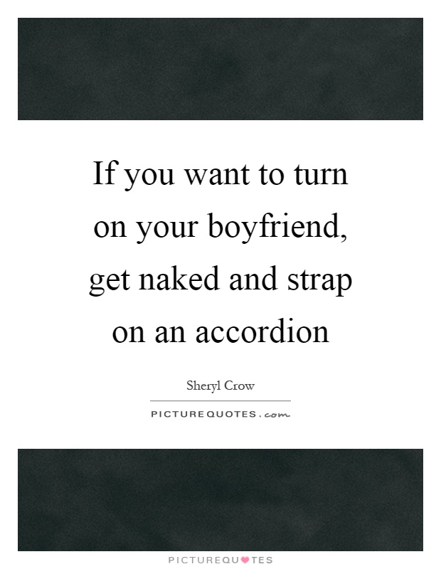 If you want to turn on your boyfriend, get naked and strap on an accordion Picture Quote #1