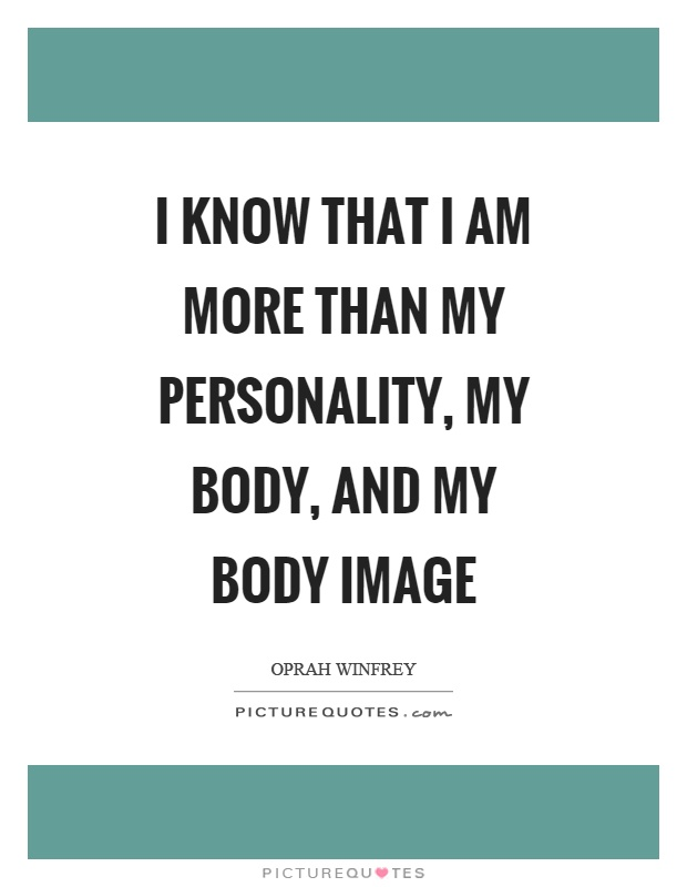 I know that I am more than my personality, my body, and my body image Picture Quote #1