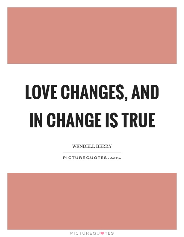 Love changes, and in change is true Picture Quote #1