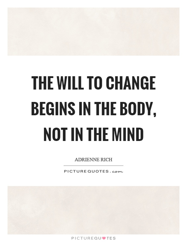 The will to change begins in the body, not in the mind Picture Quote #1