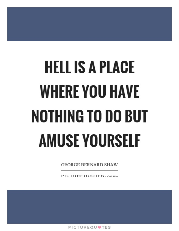 Hell is a place where you have nothing to do but amuse yourself Picture Quote #1