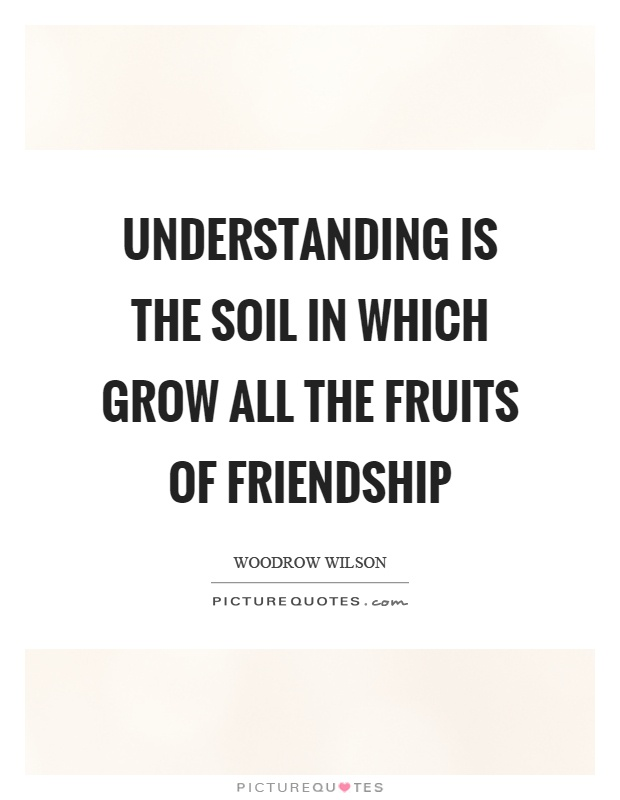 Understanding is the soil in which grow all the fruits of friendship Picture Quote #1