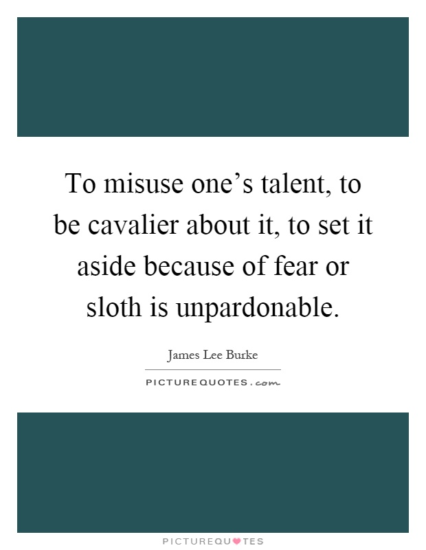 To misuse one's talent, to be cavalier about it, to set it aside because of fear or sloth is unpardonable Picture Quote #1