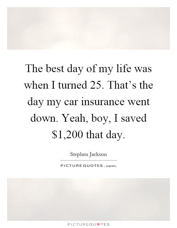 The best day of my life was when I turned 25. That's the day my car insurance went down. Yeah, boy, I saved $1,200 that day Picture Quote #1