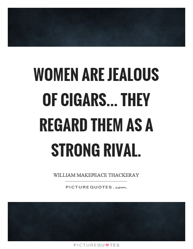 Women are jealous of cigars... they regard them as a strong rival Picture Quote #1