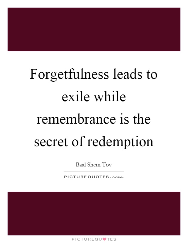 Forgetfulness leads to exile while remembrance is the secret of redemption Picture Quote #1