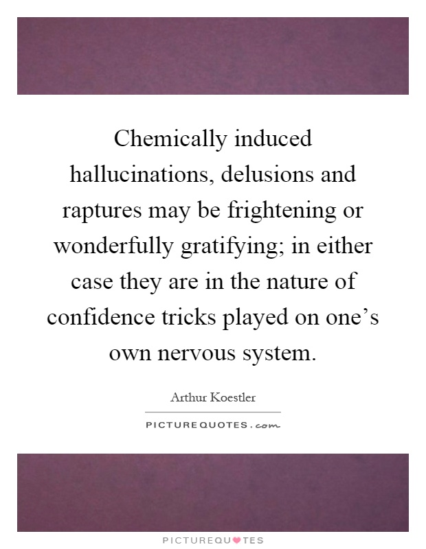 Chemically induced hallucinations, delusions and raptures may be frightening or wonderfully gratifying; in either case they are in the nature of confidence tricks played on one's own nervous system Picture Quote #1