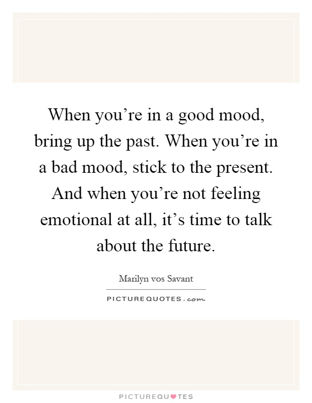 When you're in a good mood, bring up the past. When you're in a bad mood, stick to the present. And when you're not feeling emotional at all, it's time to talk about the future Picture Quote #1