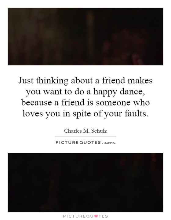 Just thinking about a friend makes you want to do a happy dance, because a friend is someone who loves you in spite of your faults Picture Quote #1