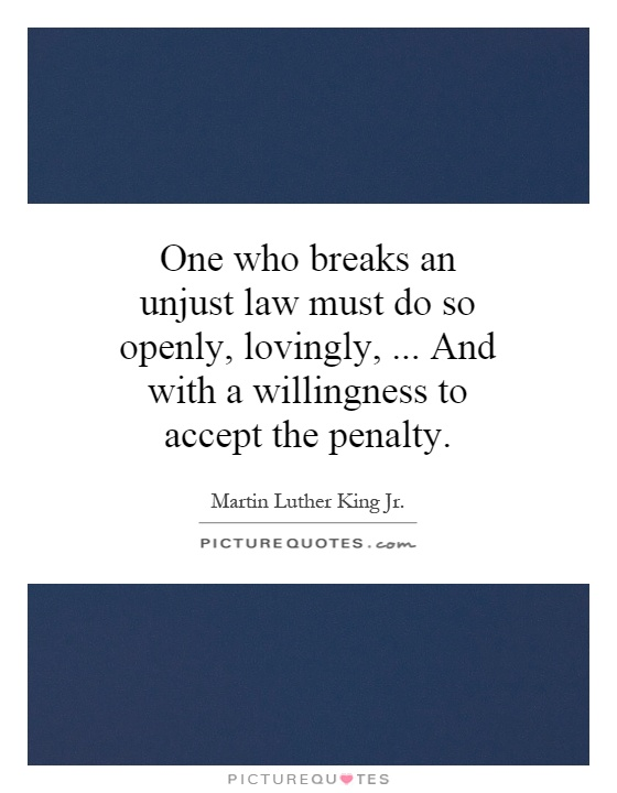 One who breaks an unjust law must do so openly, lovingly,... And with a willingness to accept the penalty Picture Quote #1