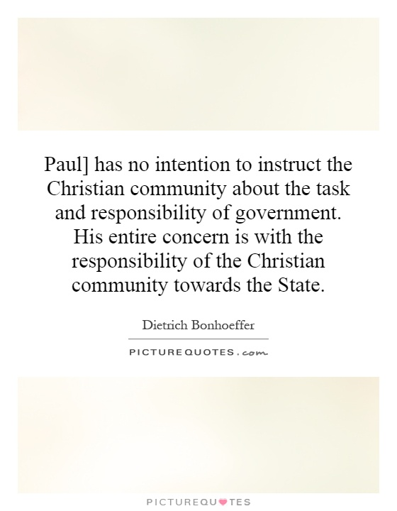 Paul] has no intention to instruct the Christian community about the task and responsibility of government. His entire concern is with the responsibility of the Christian community towards the State Picture Quote #1