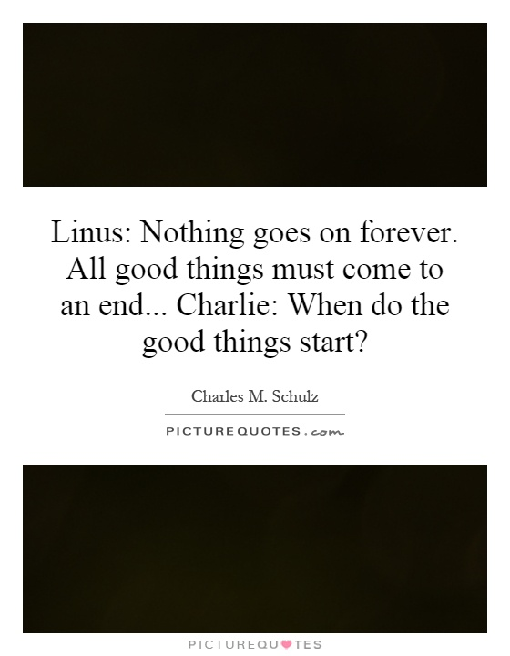 Linus: Nothing goes on forever. All good things must come to an end... Charlie: When do the good things start? Picture Quote #1