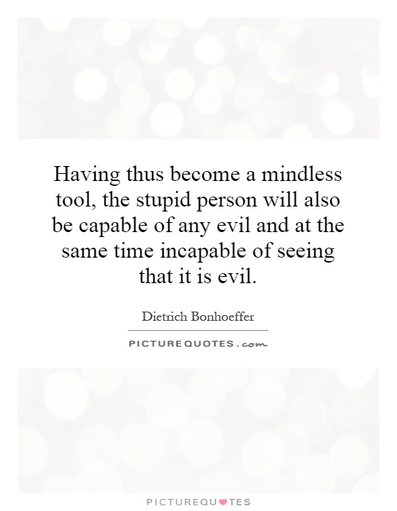 Having thus become a mindless tool, the stupid person will also be capable of any evil and at the same time incapable of seeing that it is evil Picture Quote #1