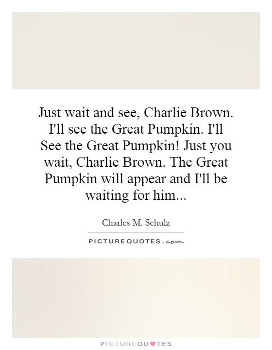 Just wait and see, Charlie Brown. I'll see the Great Pumpkin. I'll See the Great Pumpkin! Just you wait, Charlie Brown. The Great Pumpkin will appear and I'll be waiting for him Picture Quote #1